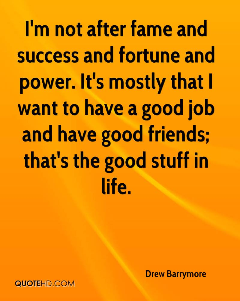 60 best fortune quotes and sayings i m not after fame and success and fortune and power it s mostly that i want to have a good job and have good friends that s the good stuff in life