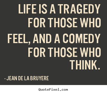 life is a comedy for those Jean de la bruyã¨re life is a tragedy for those who feel, and a comedy for those who think i've liked this quote since i first read it some identify with it some don't.