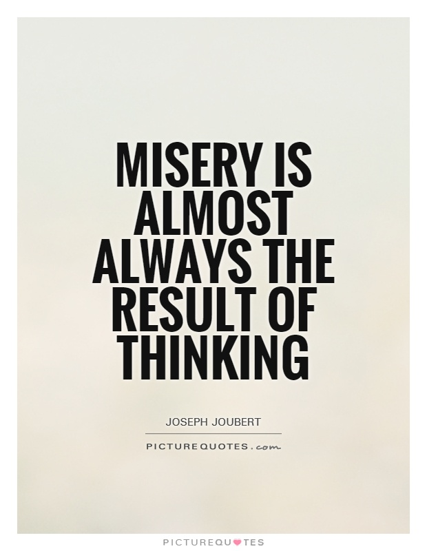 Misery Is Almost Always The Result Of Thinking. Joseph Joubert