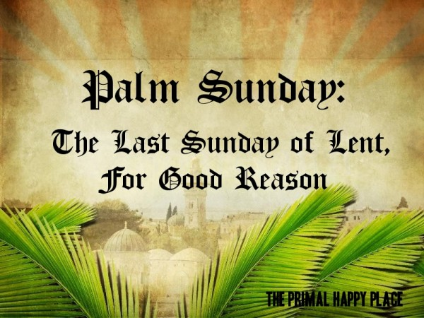 Palm Sunday The Last Sunday Of Lent, For Good Reason