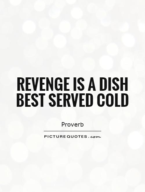 revenge is a dish best served Read to unfold his gruesome tale of revenge, romance, blood and fire it was just another day for me i the hellhole family was a fucking joke sure i was bullied at school but atleast i had a few friends and it was a break from my asshole parents.