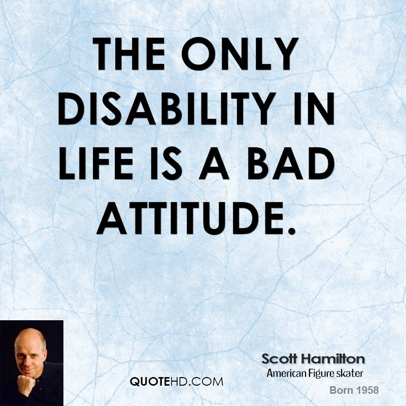 essay on bad attitude is the greatest disability Scott hamilton the only disability in life is a bad attitude.