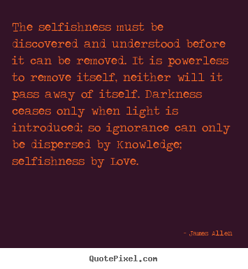 The Selfishness Must Be Discovered And Understood Before It Can Be Removed.  It Is Powerless