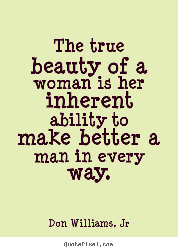 The True Beauty Of A Woman Is Her Inherent Ability To Make Better Man In