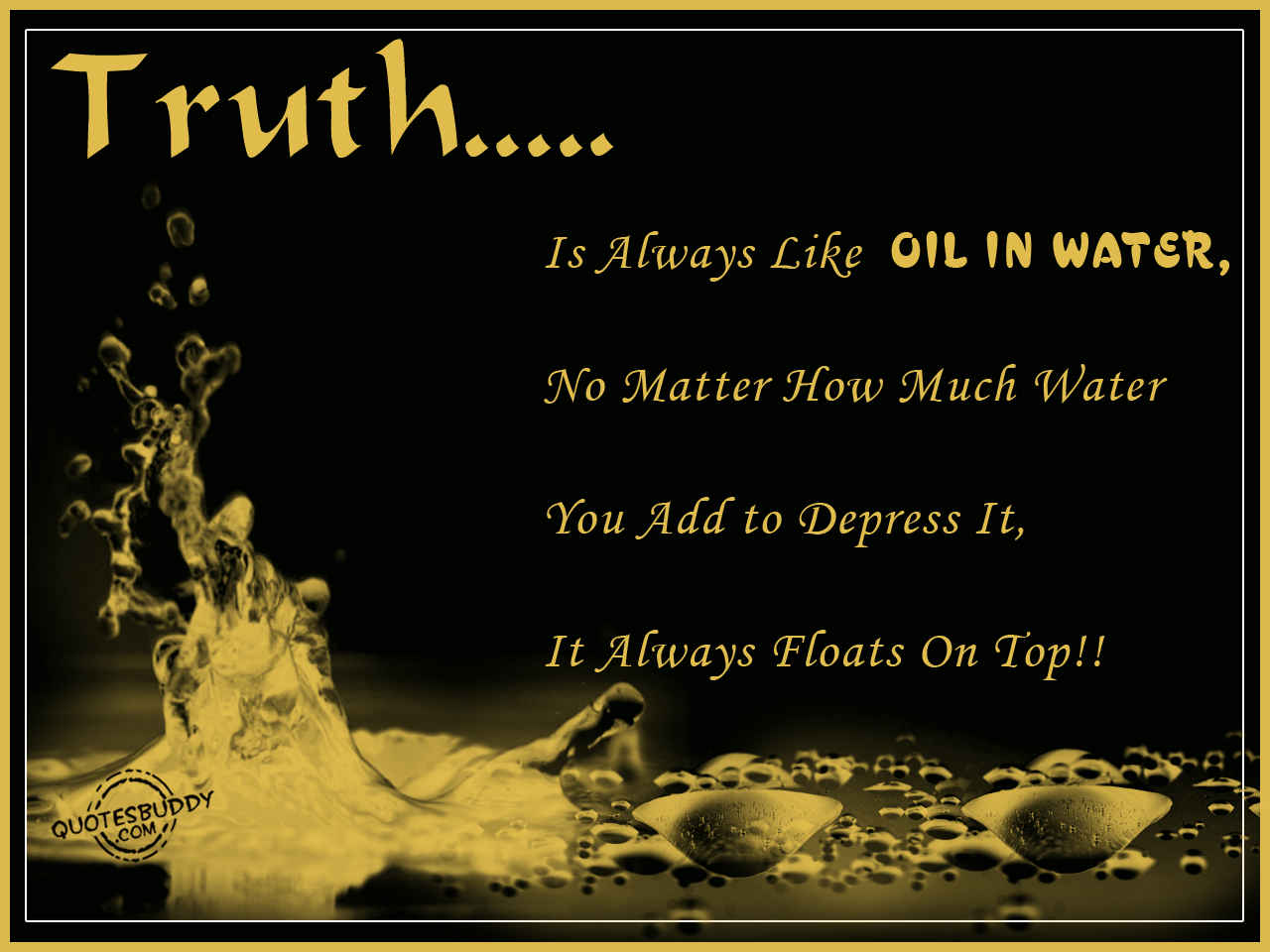 Truth Is Always Like Oil In Water; No Matter How Much Of Water You Add