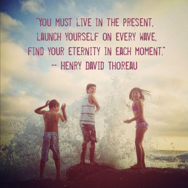 You-must-live-in-the-present-launch-yourself-on-every-wave-find-your-eternity-in-each-moment.-Henry-David-Thoreau.jpg