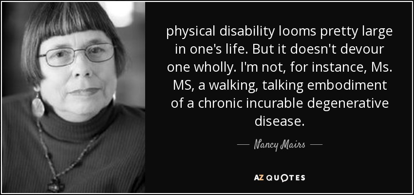 disability by nancy mairs Summary: a summary and response to nancy mairs' on being a cripple essay in on being a cripple, nancy mairs satirically talks about the english language and american society while including her life struggle with multiple sclerosis (ms) she begins by talking about her life and why she refers to.