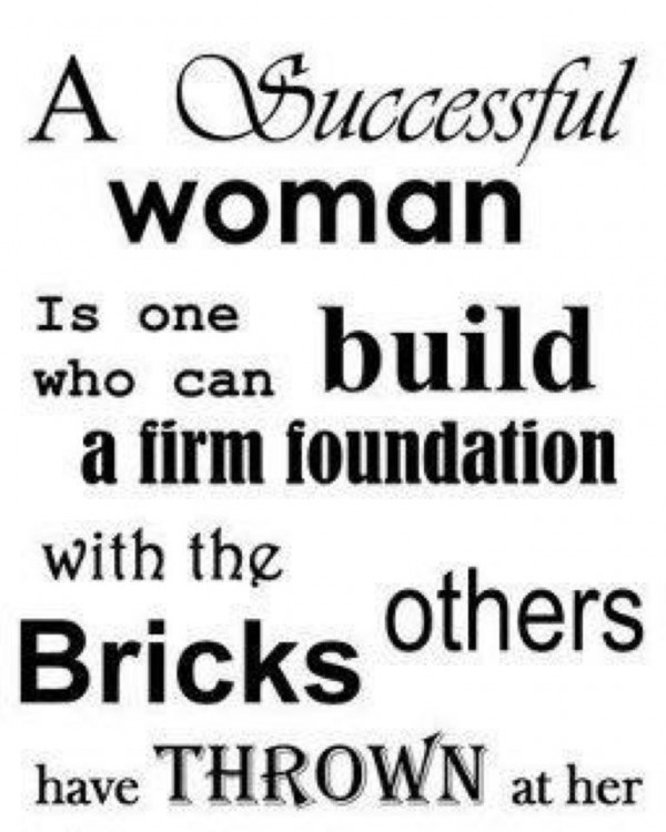 A successful woman is one who can build a firm foundation with the bricks other have thrown at her.