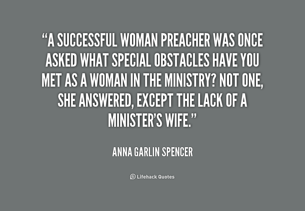 A successful woman preacher was once asked what special obstacles have you met as a woman in the ministry1 Not one, she answered, except the lack of a minister's wife. Anna Garlin Spencer