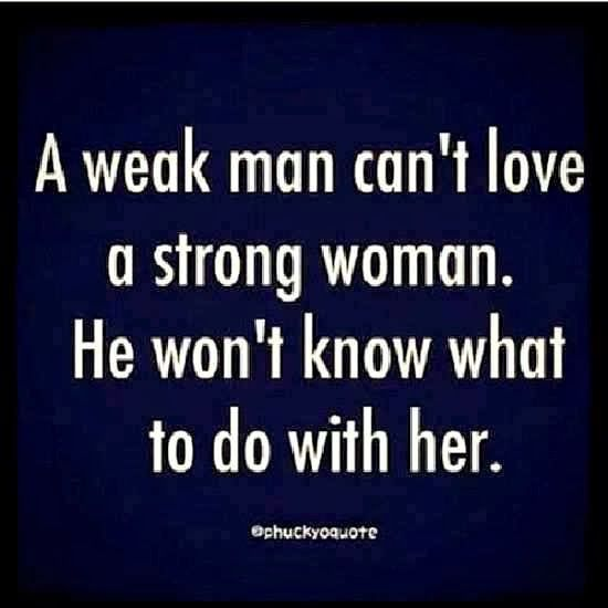 A weak man can't love a strong women, He won't know what to do with her.