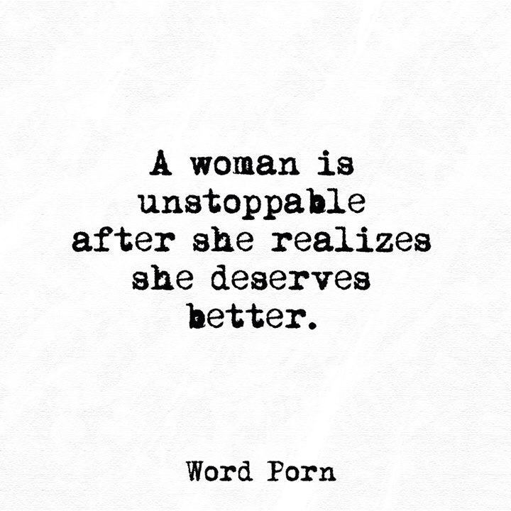 A woman is unstoppable after she realizes she deserves better. Word Porn