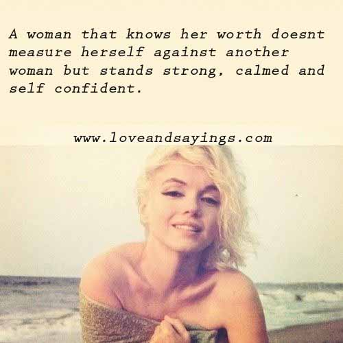 A woman that knows her worth doesn't measure herself against another woman but stands strong, calmed and self confident.