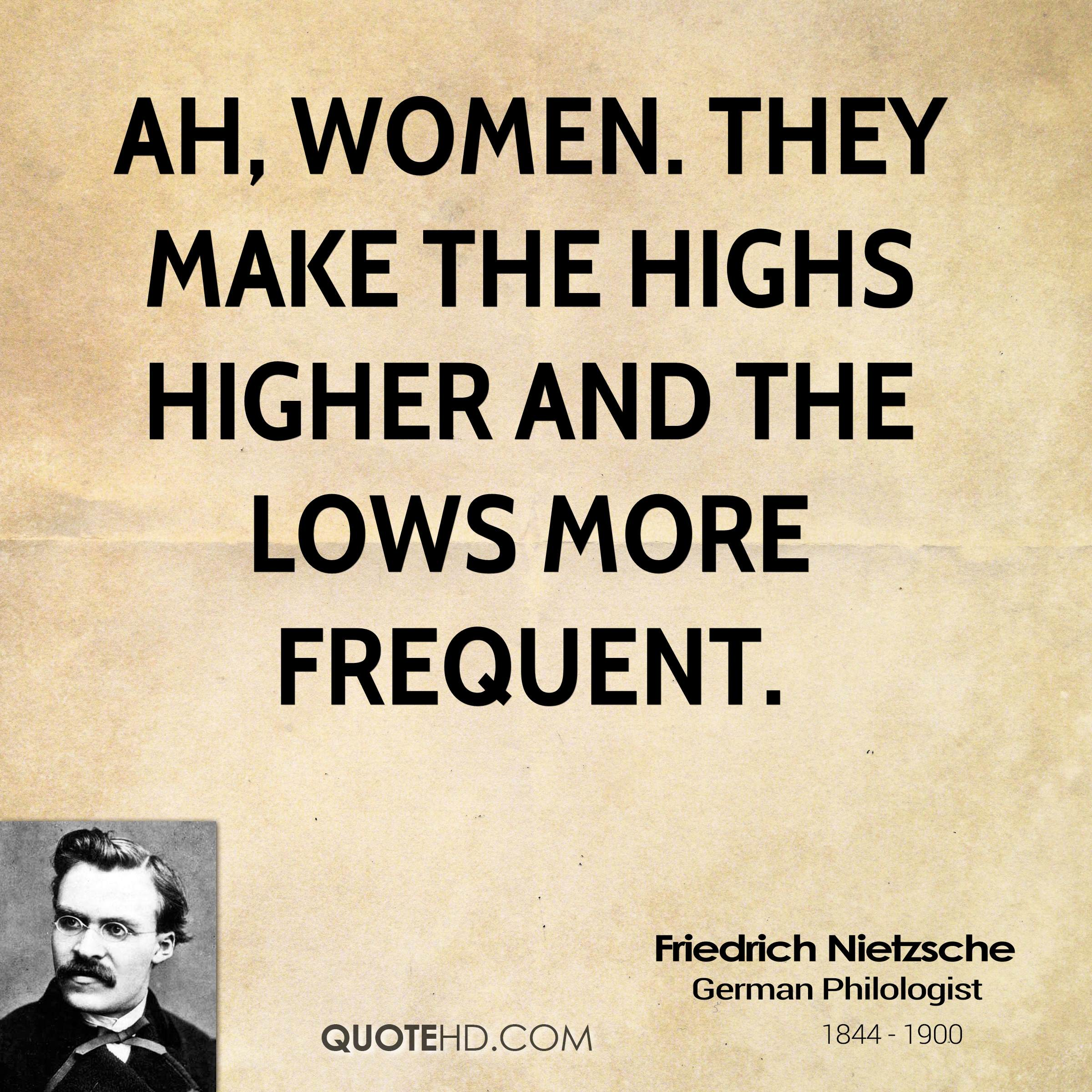 Ah, women. They make the highs higher and the lows more frequent. Friedrich Nietzsche