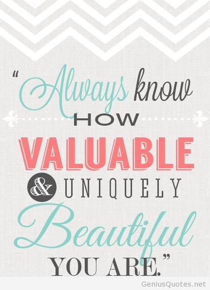 Always know how valuable & uniquely beautiful you are.