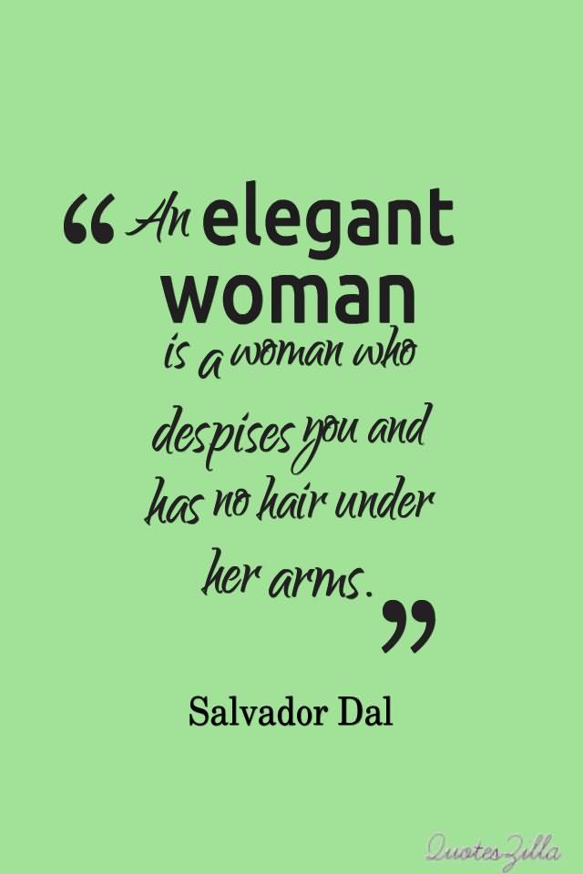 An Elegant Woman Is A Woman Who Despises You And Has No Hair Under Her Arms. Salvador Dal