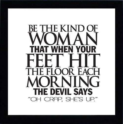 Be the kind of woman who, when your feet hit the floor each morning, the devil says Oh, no! She's up. Joanne Clancy