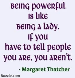 Being Powerful Is Like Being A Lady If You Have To Tell People You Are You, You Aren't. Margaret Thatcher