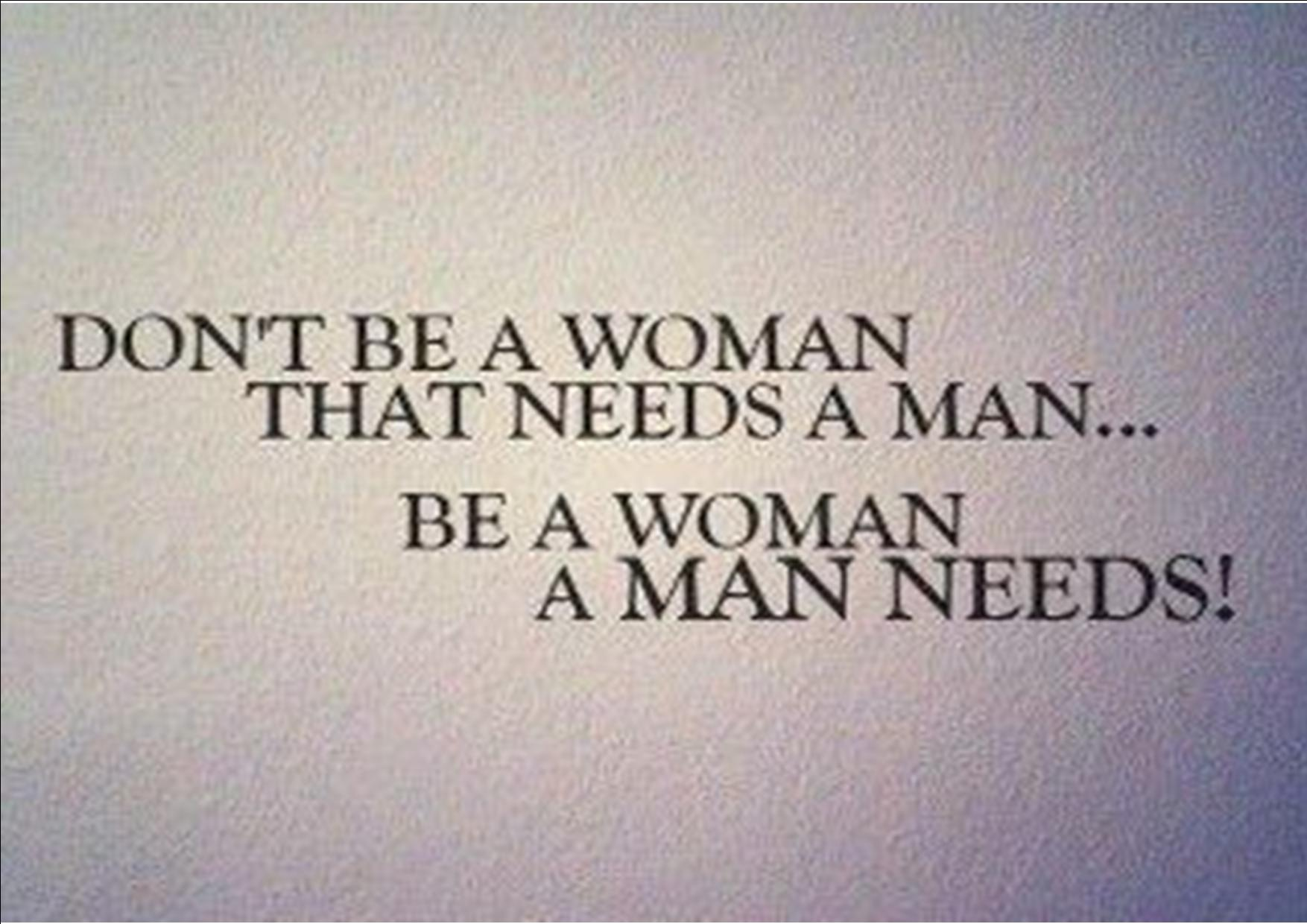 Don't be a woman that needs a man... Be a woman a man needs