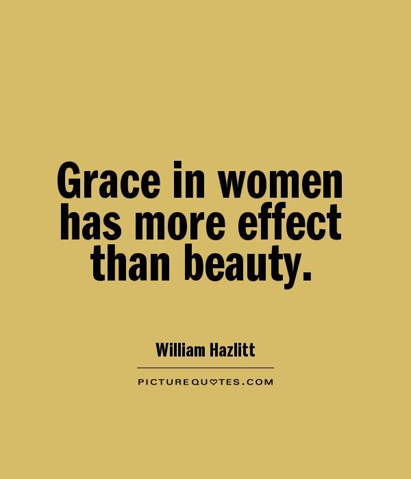 Grace in women has more effect than beauty. William Hazlitt