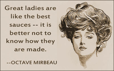 Great ladies are like the best sauces.. it is better not to know how they are made. Octave Mirbeau