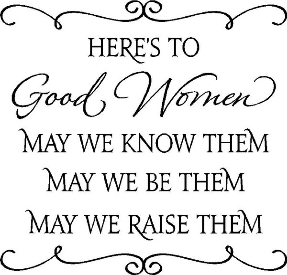 Here's to good women may we know them may we be them may we raise them
