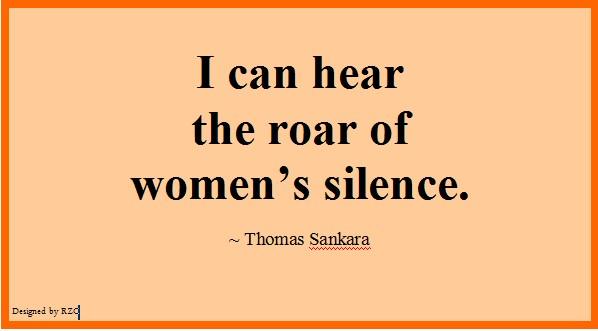 I can hear the roar of women's silence. Thomas Sankara
