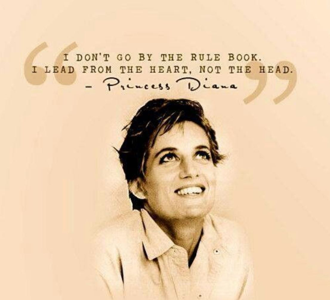 I don't go by the rule book... I lead from the heart, not the head. Princess Diana