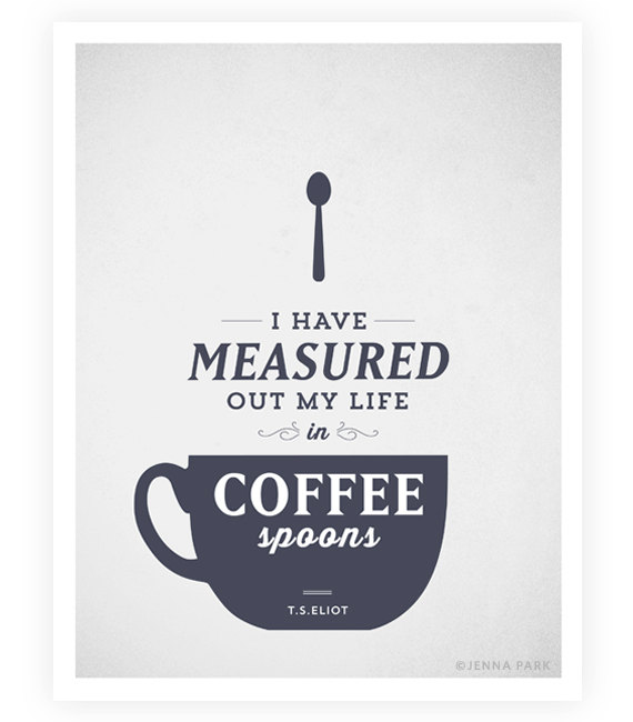 I have measured out my life in coffee spoons. T.S. Eliot I Have Measured Out My Life With Coffee Spoons Lyrics