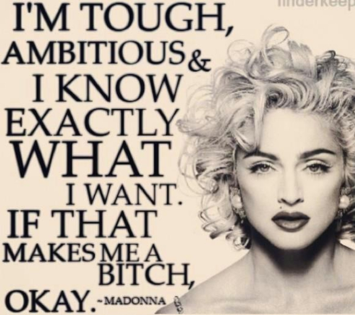I'm tough, I'm ambitious, and I know exactly what I want. If that makes me a bitch, okay. Madonna