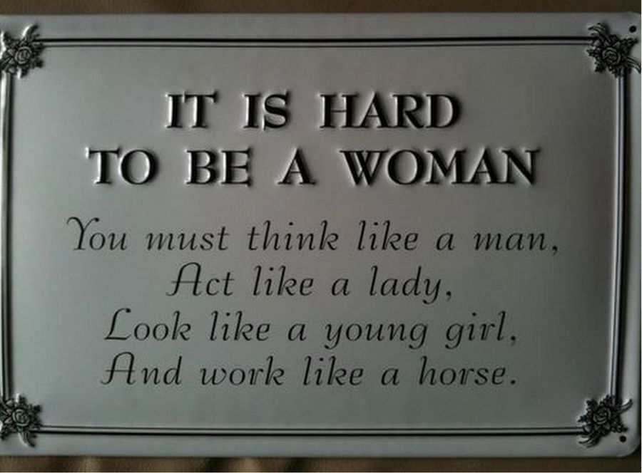It's hard to be a woman. You must think like a man, act like a lady, look like a young girl, and work like a horse.