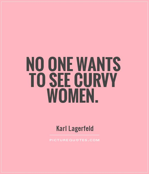 No one wants to see curvy women. Karl Lagerfeld
