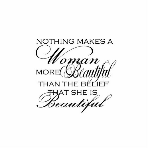 Nothing makes woman more beautiful than the belief that she is beautiful