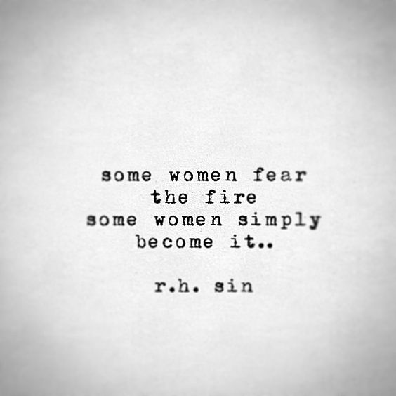 Some women fear the fire some women simply become it. R. H. Sin