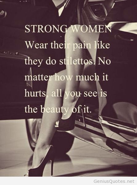 Strong women wear their pain like stilettos. No matter how much it hurts, all you see is the beauty of it. Harriet Morgan