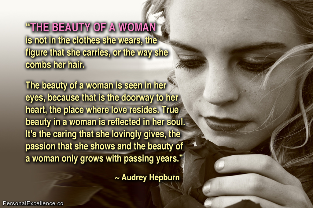 The beauty of a woman is not in the clothes she wears, the figure that she carries, or the way she combs her hair. The beauty of a woman... Audrey Hepburn