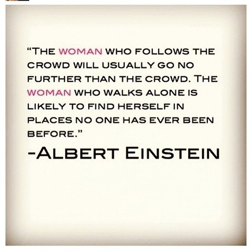The woman who follows the crowd will usually go no further than the crowd. The woman who walks alone is likely to find herself in places no.... Albert Einstein