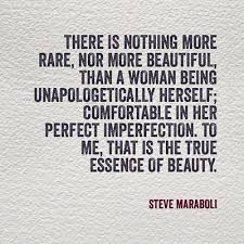 There is nothing more rare, nor more beautiful, than a woman being unapologetically herself; comfortable in her perfect imperfection. To me, that is the true essence of beauty. Steve Maraboli