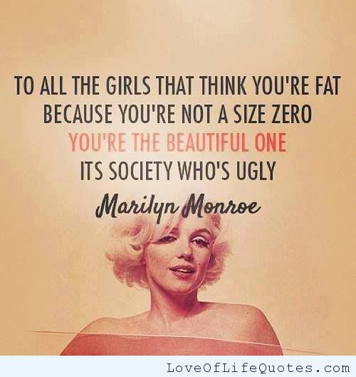 To all the girls that think you're fat because you're not a size zero, you're the beautiful one its society who's ugly. Marilyn Monroe