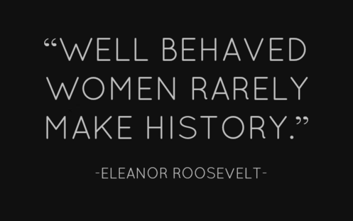 Well behaved women rarely make history. Eleanor Roosevelt