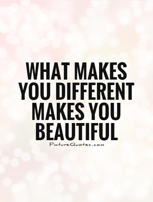What makes you different is what makes you beautiful ...