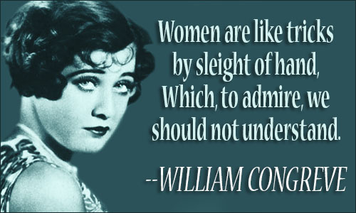 Women are like tricks by sleight of hand,Which, to admire, we should not understand. WILLIAM CONGREVE