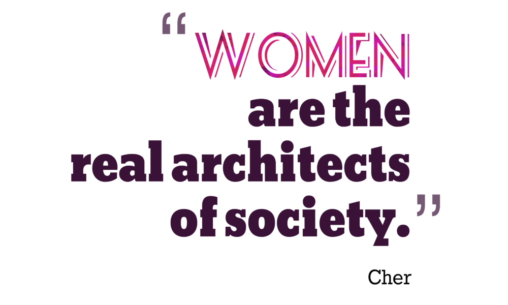 Women are the real architects of society. Cher