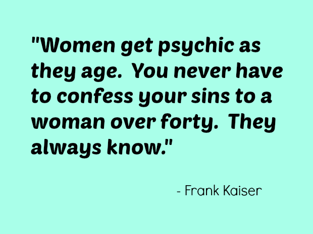 Women get psychic as they age. You never have to confess your sins to a woman over forty. They always know. Frank Kaiser
