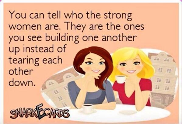 You can always tell who the strong women are. They are the ones you see building each other up, instead of tearing each other down.