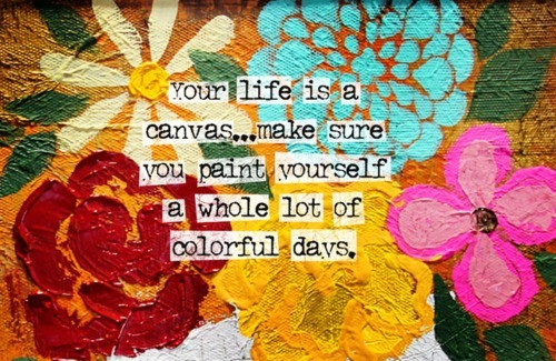 Etonnant Your Life Is A Canvas Make Sure You Paint Yourself A Whole Lots Of Colorful  Days