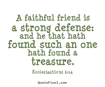 A Faithful Friend Is A Strong Defence And He That Hath Found Such An One  Hath