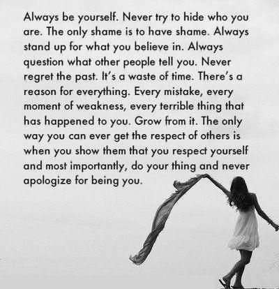 Always be yourself. Never try to hide who you are. The only shame is to have shame. Always stand up for what you believe in. Always....