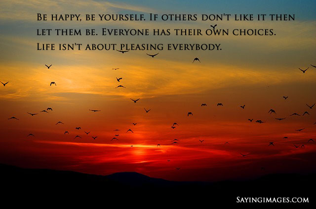 Be happy. Be yourself. If others don't like it, then let them be. Happiness is a choice. Life isn't about pleasing everybody
