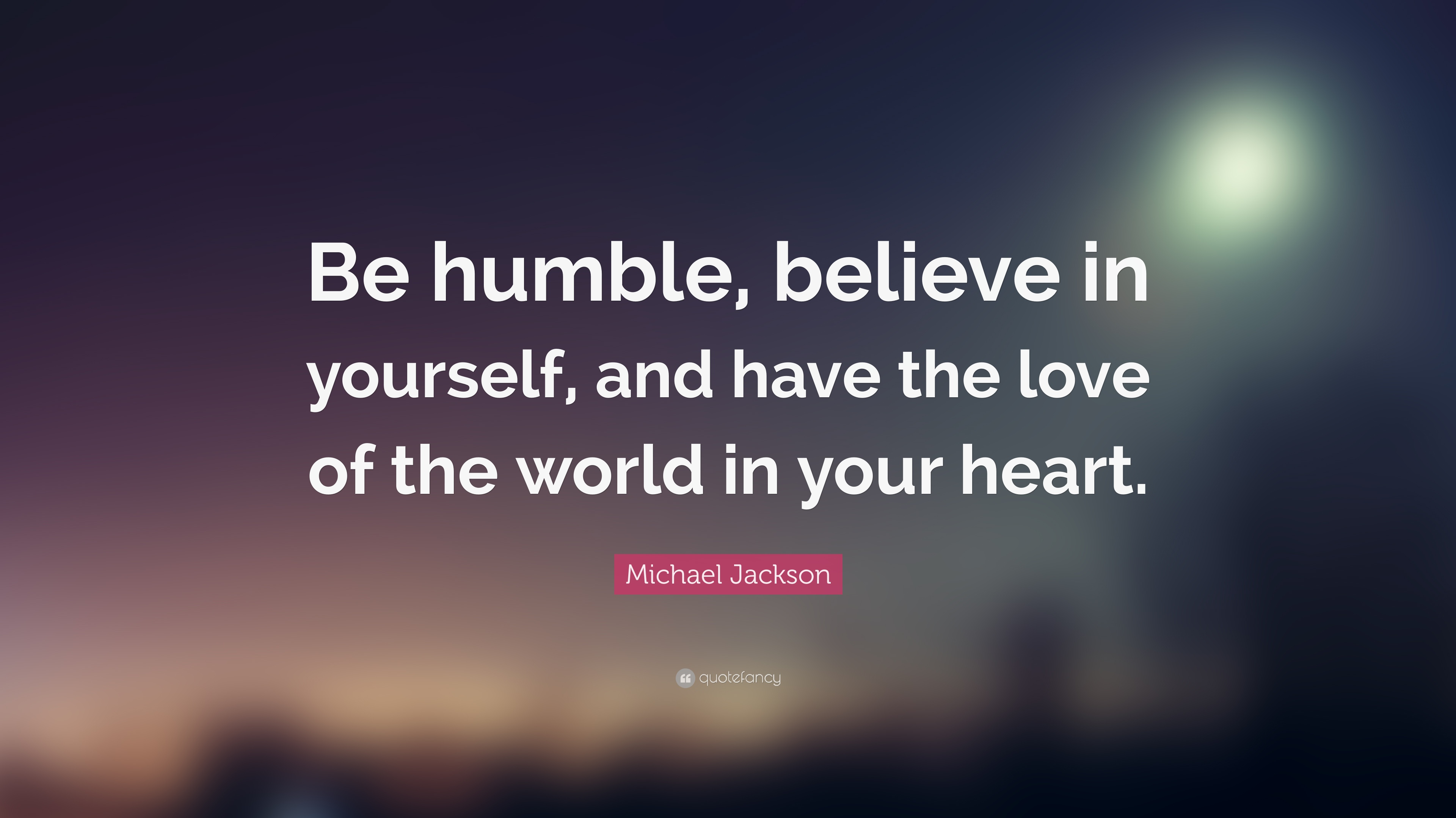 Be humble, believe in yourself, and have the love of the world in your heart. Michael Jackson