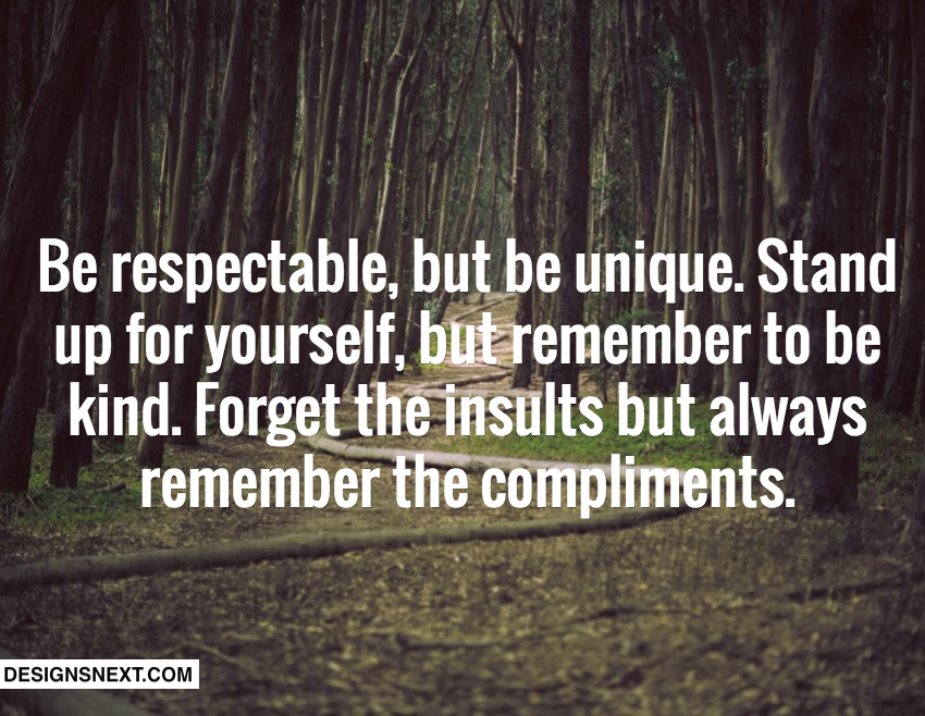 Be respectable, but be unique. Stand up for yourself, but remember to be kind. Forget the insults but always remember the compliments